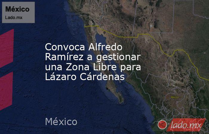 Convoca Alfredo Ramírez a gestionar una Zona Libre para Lázaro Cárdenas. Noticias en tiempo real