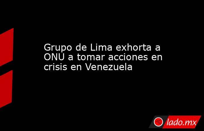Grupo de Lima exhorta a ONU a tomar acciones en crisis en Venezuela. Noticias en tiempo real