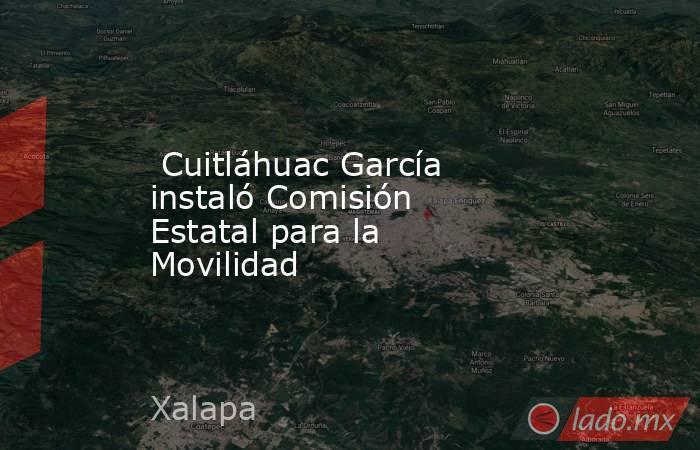 Cuitláhuac García instaló Comisión Estatal para la Movilidad. Noticias en tiempo real