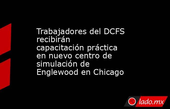 Trabajadores del DCFS recibirán capacitación práctica en nuevo centro de simulación de Englewood en Chicago. Noticias en tiempo real