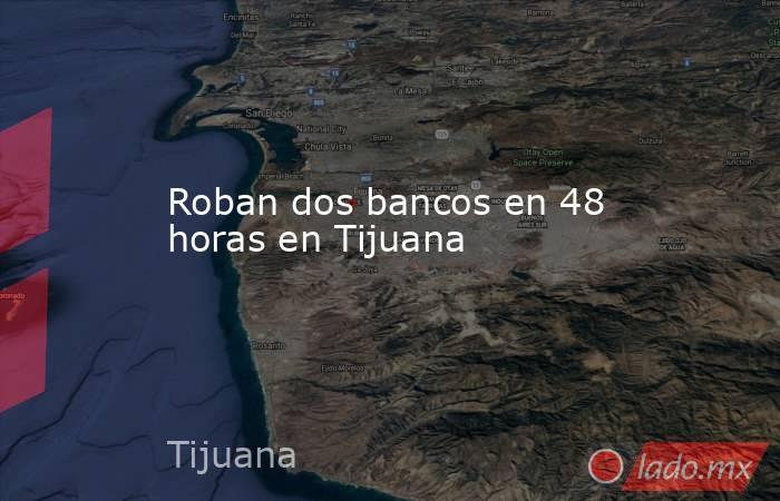Roban dos bancos en 48 horas en Tijuana . Noticias en tiempo real