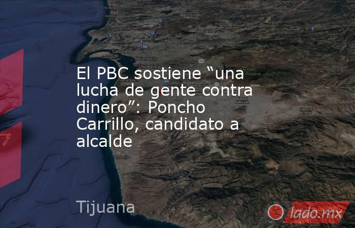 """El PBC sostiene """"una lucha de gente contra dinero"""": Poncho Carrillo, candidato a alcalde. Noticias en tiempo real"""