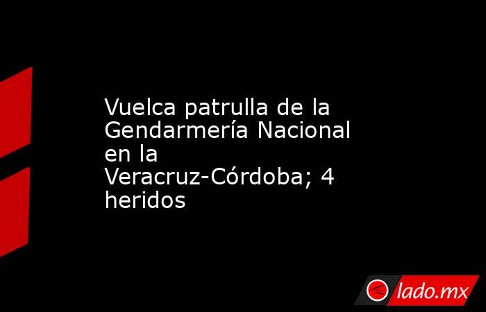 Vuelca patrulla de la Gendarmería Nacional en la Veracruz-Córdoba; 4 heridos. Noticias en tiempo real