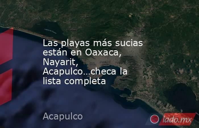 Las playas más sucias están en Oaxaca, Nayarit, Acapulco…checa la lista completa. Noticias en tiempo real
