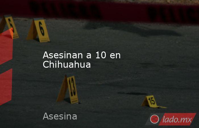 Asesinan a 10 en Chihuahua. Noticias en tiempo real