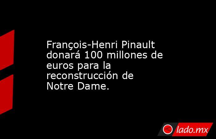 François-Henri Pinault donará 100 millones de euros para la reconstrucción de Notre Dame.. Noticias en tiempo real