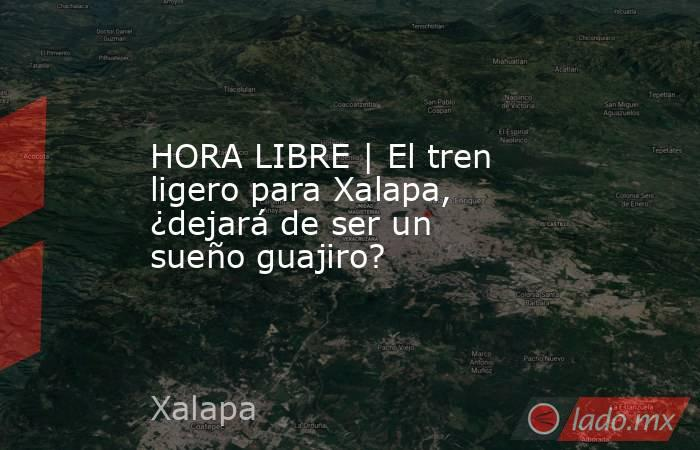 HORA LIBRE | El tren ligero para Xalapa, ¿dejará de ser un sueño guajiro?. Noticias en tiempo real
