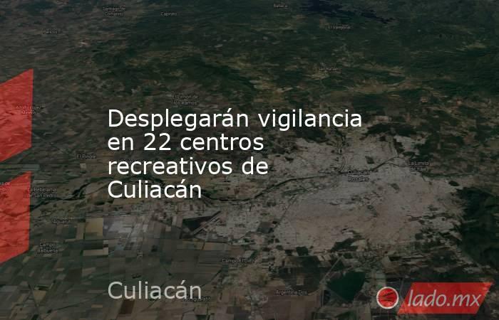 Desplegarán vigilancia en 22 centros recreativos de Culiacán. Noticias en tiempo real
