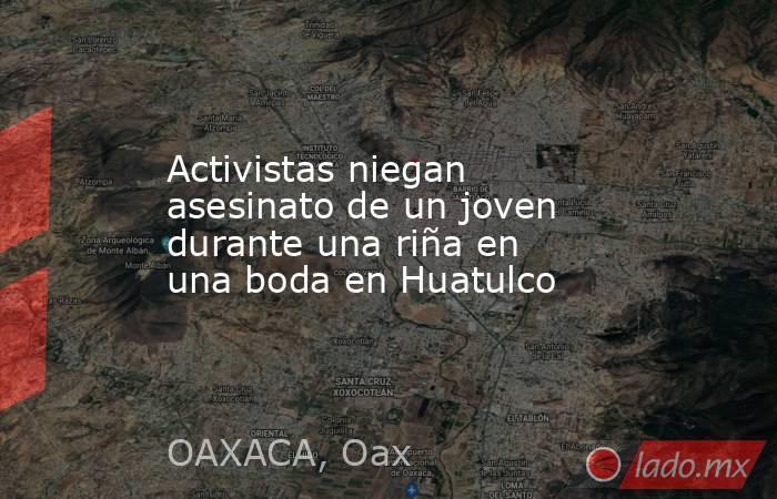Activistas niegan asesinato de un joven durante una riña en una boda en Huatulco. Noticias en tiempo real