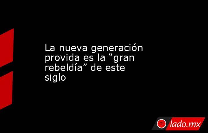 """La nueva generación provida es la """"gran rebeldía"""" de este siglo. Noticias en tiempo real"""