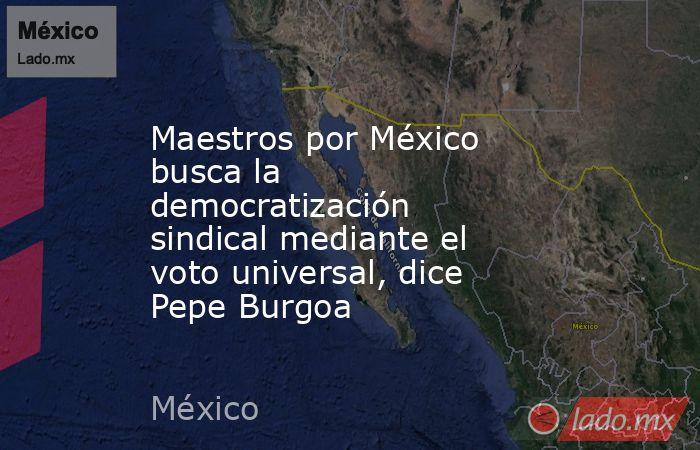 Maestros por México busca la democratización sindical mediante el voto universal, dice Pepe Burgoa. Noticias en tiempo real