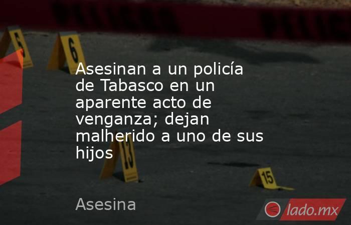 Asesinan a un policía de Tabasco en un aparente acto de venganza; dejan malherido a uno de sus hijos. Noticias en tiempo real