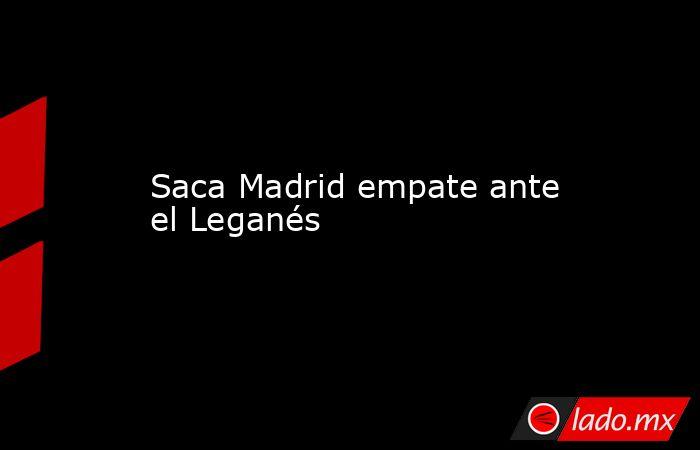 Saca Madrid empate ante el Leganés. Noticias en tiempo real