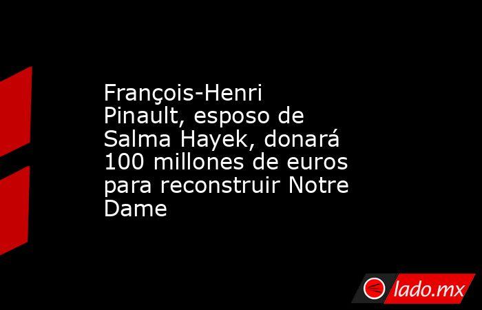 François-Henri Pinault, esposo de Salma Hayek, donará 100 millones de euros para reconstruir Notre Dame. Noticias en tiempo real