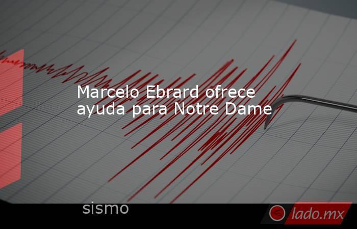 Marcelo Ebrard ofrece ayuda para Notre Dame. Noticias en tiempo real