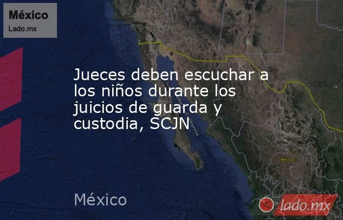 Jueces deben escuchar a los niños durante los juicios de guarda y custodia, SCJN. Noticias en tiempo real