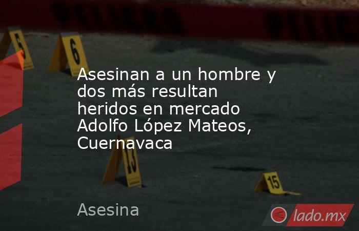 Asesinan a un hombre y dos más resultan heridos en mercado Adolfo López Mateos, Cuernavaca. Noticias en tiempo real