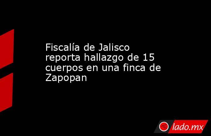 Fiscalía de Jalisco reporta hallazgo de 15 cuerpos en una finca de Zapopan. Noticias en tiempo real
