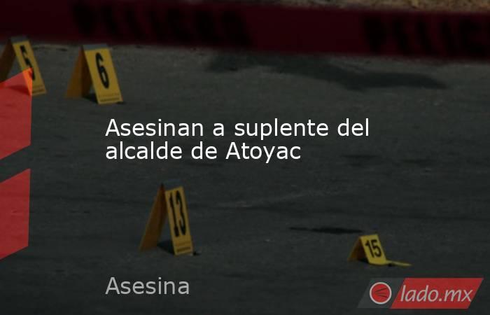 Asesinan a suplente del alcalde de Atoyac. Noticias en tiempo real