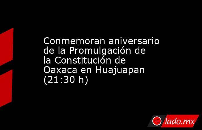 Conmemoran aniversario de la Promulgación de la Constitución de Oaxaca en Huajuapan (21:30 h). Noticias en tiempo real