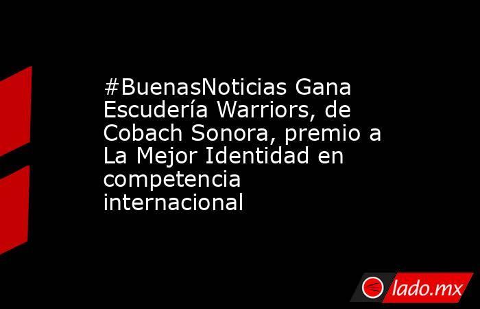 #BuenasNoticias Gana Escudería Warriors, de Cobach Sonora, premio a La Mejor Identidad en competencia internacional. Noticias en tiempo real
