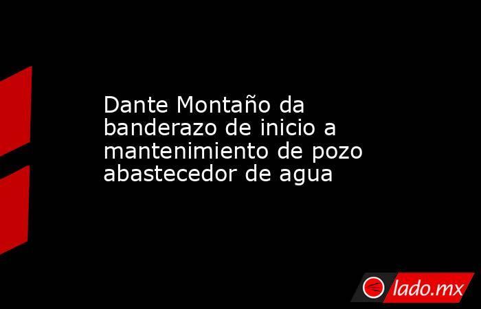 Dante Montaño da banderazo de inicio a mantenimiento de pozo abastecedor de agua. Noticias en tiempo real