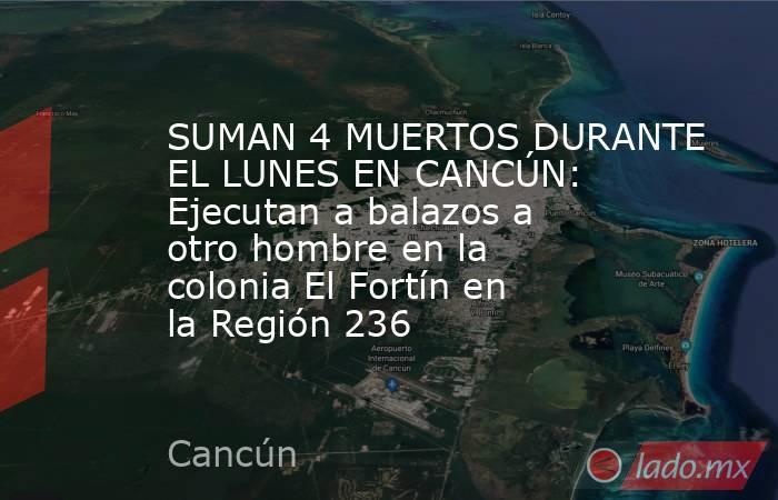 SUMAN 4 MUERTOS DURANTE EL LUNES EN CANCÚN: Ejecutan a balazos a otro hombre en la colonia El Fortín en la Región 236. Noticias en tiempo real