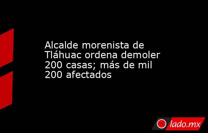 Alcalde morenista de Tláhuac ordena demoler 200 casas; más de mil 200 afectados. Noticias en tiempo real