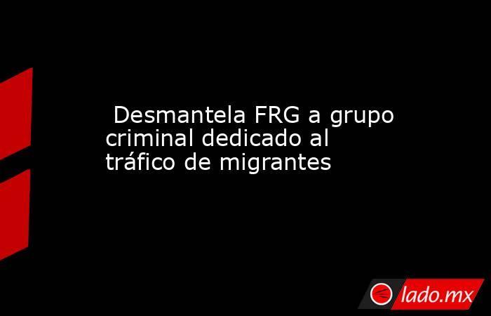Desmantela FRG a grupo criminal dedicado al tráfico de migrantes. Noticias en tiempo real