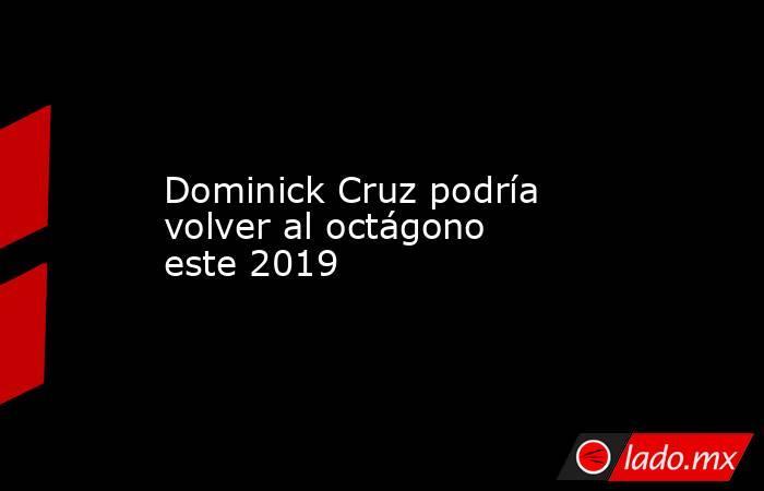 Dominick Cruz podría volver al octágono este 2019. Noticias en tiempo real