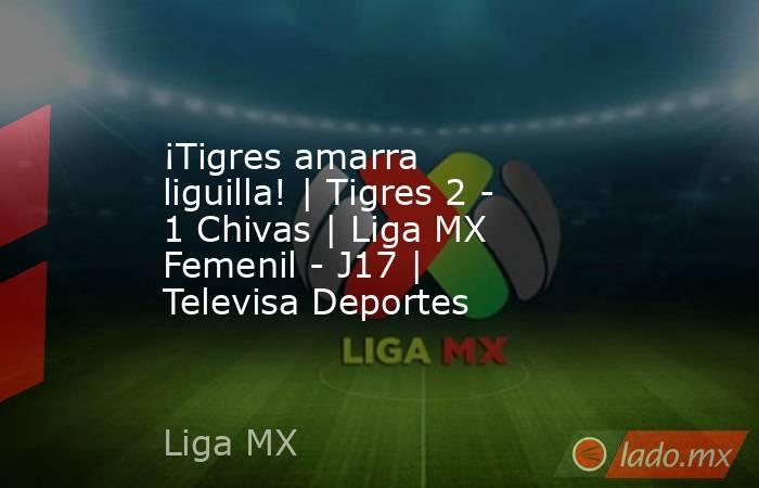 ¡Tigres amarra liguilla! | Tigres 2 - 1 Chivas | Liga MX Femenil - J17 | Televisa Deportes. Noticias en tiempo real