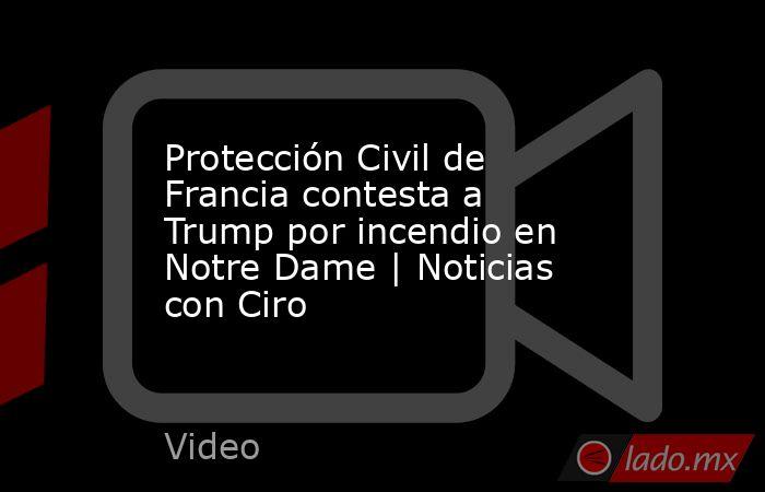 Protección Civil de Francia contesta a Trump por incendio en Notre Dame   Noticias con Ciro. Noticias en tiempo real