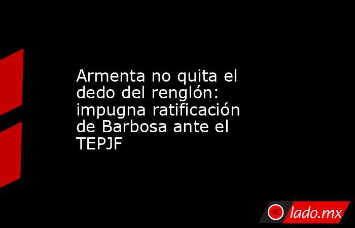 Armenta no quita el dedo del renglón: impugna ratificación de Barbosa ante el TEPJF. Noticias en tiempo real