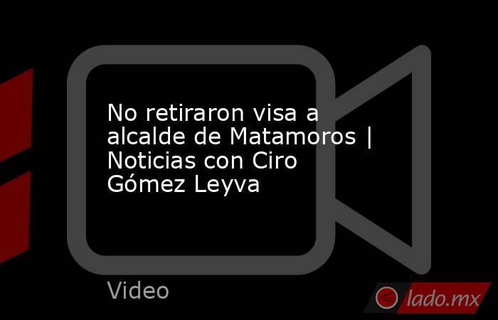 No retiraron visa a alcalde de Matamoros | Noticias con Ciro Gómez Leyva. Noticias en tiempo real