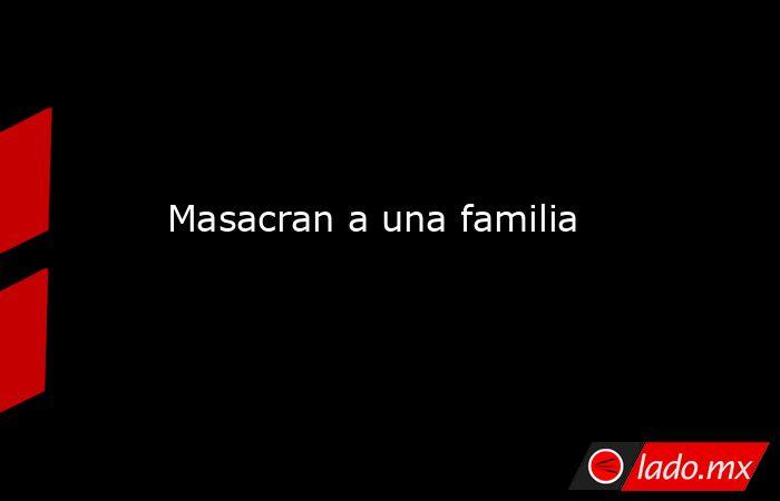 Masacran a una familia. Noticias en tiempo real