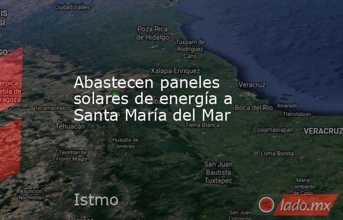Abastecen paneles solares de energía a Santa María del Mar. Noticias en tiempo real