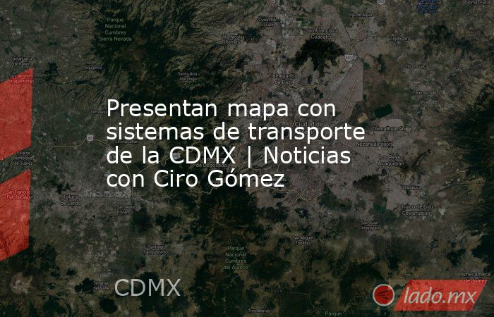 Presentan mapa con sistemas de transporte de la CDMX | Noticias con Ciro Gómez. Noticias en tiempo real