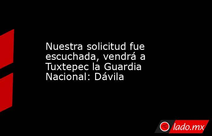 Nuestra solicitud fue escuchada, vendrá a Tuxtepec la Guardia Nacional: Dávila. Noticias en tiempo real