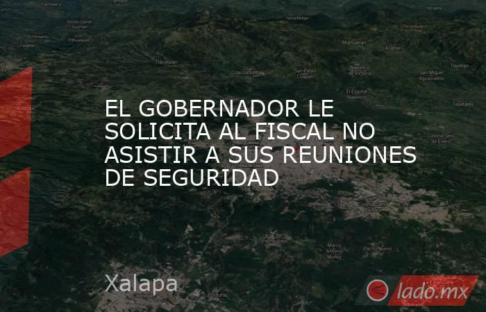 EL GOBERNADOR LE SOLICITA AL FISCAL NO ASISTIR A SUS REUNIONES DE SEGURIDAD. Noticias en tiempo real
