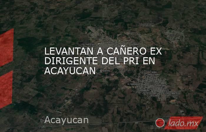 LEVANTAN A CAÑERO EX DIRIGENTE DEL PRI EN ACAYUCAN. Noticias en tiempo real