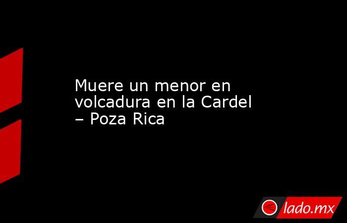 Muere un menor en volcadura en la Cardel – Poza Rica. Noticias en tiempo real