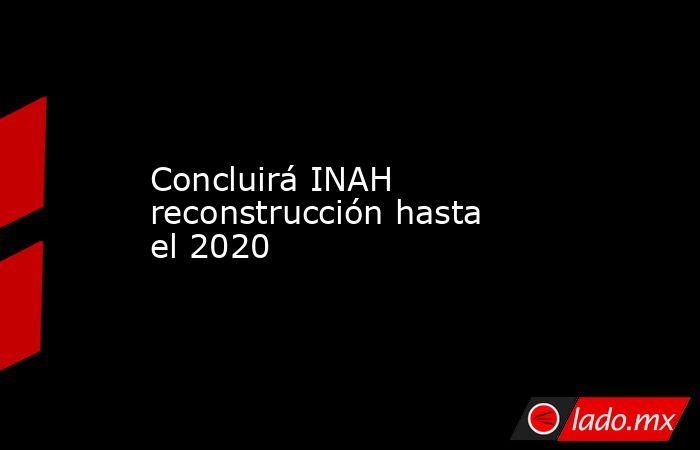 Concluirá INAH reconstrucción hasta el 2020. Noticias en tiempo real