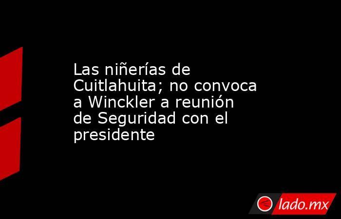 Las niñerías de Cuitlahuita; no convoca a Winckler a reunión de Seguridad con el presidente. Noticias en tiempo real