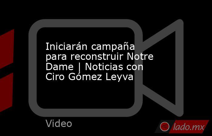 Iniciarán campaña para reconstruir Notre Dame | Noticias con Ciro Gómez Leyva. Noticias en tiempo real