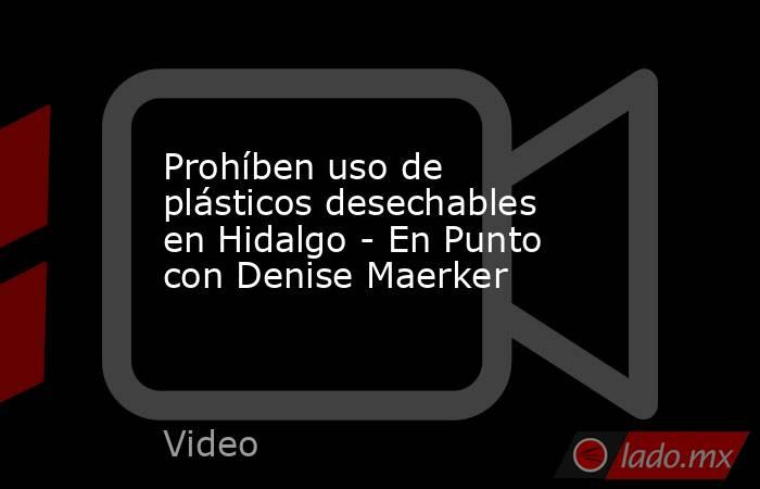 Prohíben uso de plásticos desechables en Hidalgo - En Punto con Denise Maerker. Noticias en tiempo real