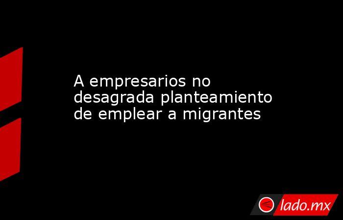 A empresarios no desagrada planteamiento de emplear a migrantes. Noticias en tiempo real