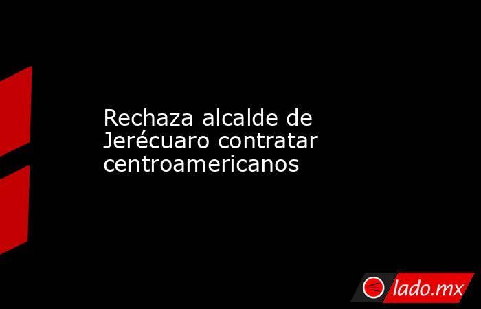 Rechaza alcalde de Jerécuaro contratar centroamericanos. Noticias en tiempo real