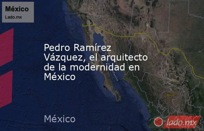 Pedro Ramírez Vázquez, el arquitecto de la modernidad en México. Noticias en tiempo real