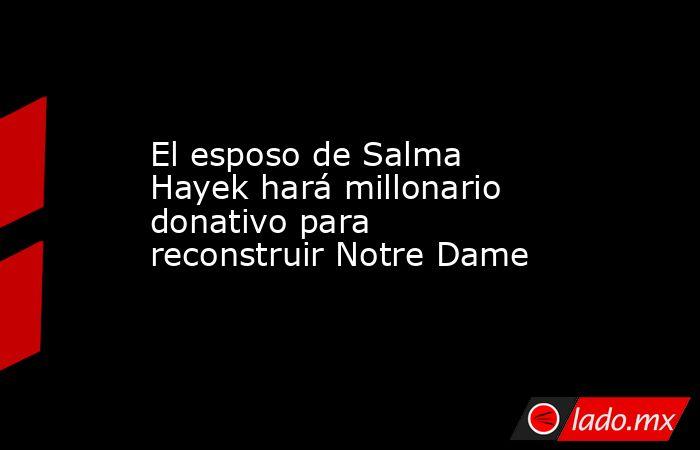 El esposo de Salma Hayek hará millonario donativo para reconstruir Notre Dame. Noticias en tiempo real