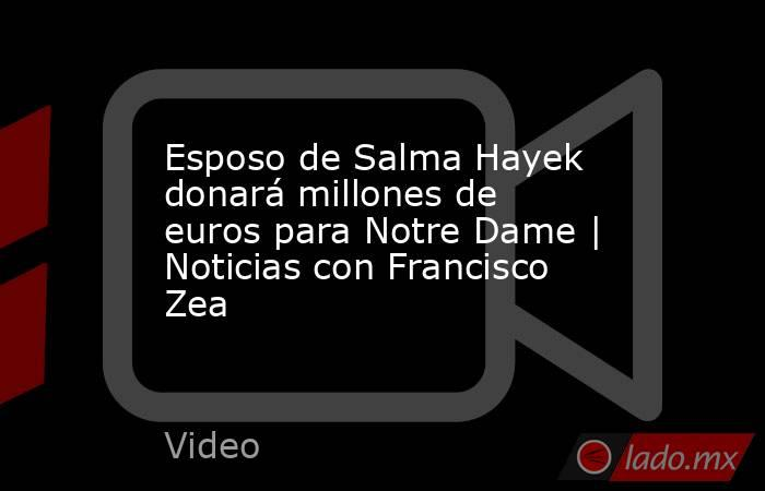Esposo de Salma Hayek donará millones de euros para Notre Dame   Noticias con Francisco Zea. Noticias en tiempo real
